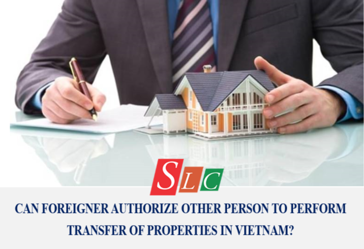 CAN FOREIGNER AUTHORIZE OTHER PERSON TO PERFORM TRANSFER OF PROPERTIES IN VIETNAM?