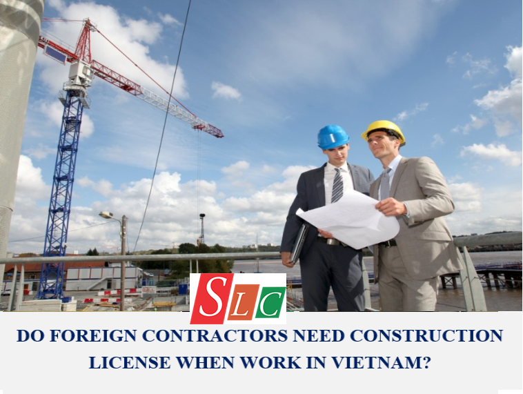 DO FOREIGN CONTRACTORS NEED CONSTRUCTION LICENSE WHEN WORKING IN VIETNAM?